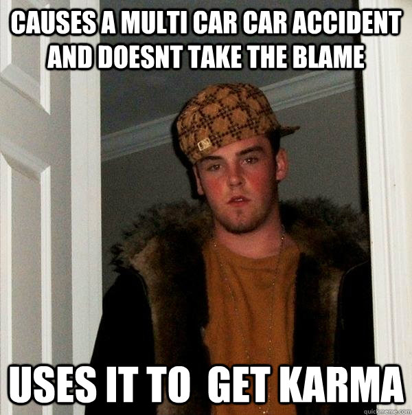 Causes a multi car car accident and doesnt take the blame uses it to  get karma - Causes a multi car car accident and doesnt take the blame uses it to  get karma  Scumbag Steve
