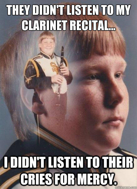 They didn't listen to my clarinet recital...    I didn't listen to their cries for mercy.  PTSD Clarinet Boy