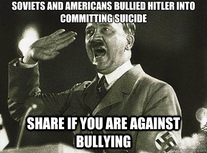 Soviets and americans bullied hitler into committing suicide share if you are against bullying  Hit List Hitler