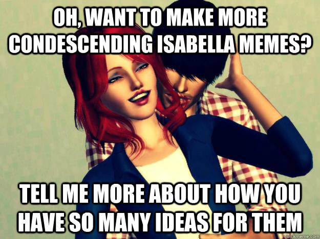 Oh, want to make more condescending isabella memes? Tell me more about how you have so many ideas for them  Condescending Isabella