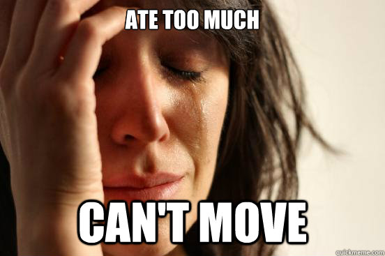 Ate too much Can't move - Ate too much Can't move  First World Problems