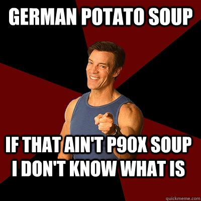german potato soup if that ain't p90x soup i don't know what is - german potato soup if that ain't p90x soup i don't know what is  Tony Horton Meme