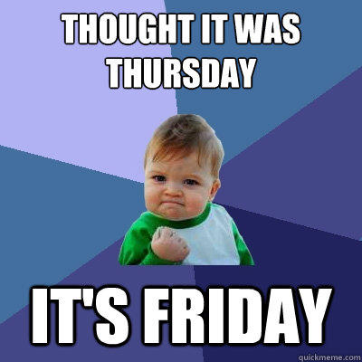Thought it was thursday it's friday - Thought it was thursday it's friday  Success Kid