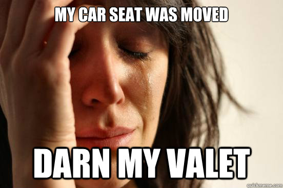 My car seat was moved Darn my valet - My car seat was moved Darn my valet  First World Problems