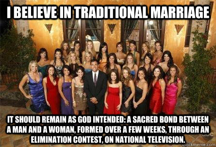 I believe in traditional marriage it should remain as God intended: a sacred bond between a man and a woman, formed over a few weeks, through an elimination contest, on national television. - I believe in traditional marriage it should remain as God intended: a sacred bond between a man and a woman, formed over a few weeks, through an elimination contest, on national television.  Misc