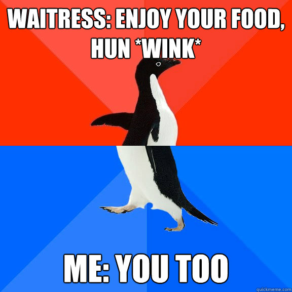 waitress: Enjoy your food, hun *wink* me: you too - waitress: Enjoy your food, hun *wink* me: you too  Socially Awesome Awkward Penguin