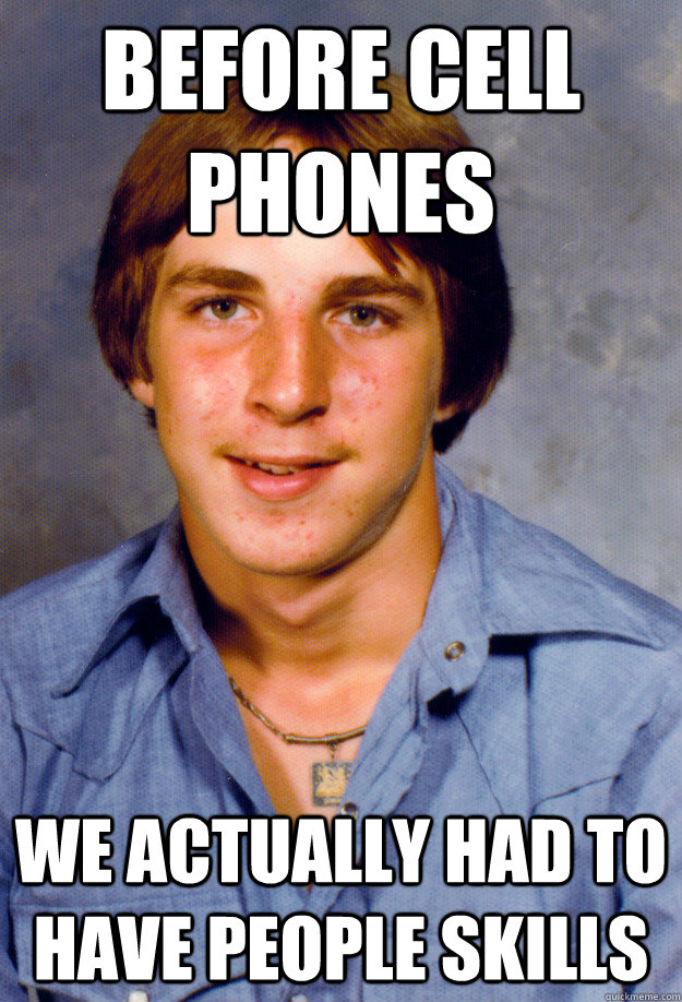 Before cell phones we actually had to have people skills - Before cell phones we actually had to have people skills  Old Economy Steven