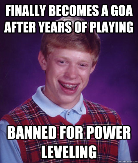 FINALLY BECOMES A GOA AFTER YEARS OF PLAYING BANNED FOR POWER LEVELING - FINALLY BECOMES A GOA AFTER YEARS OF PLAYING BANNED FOR POWER LEVELING  Bad Luck Brian