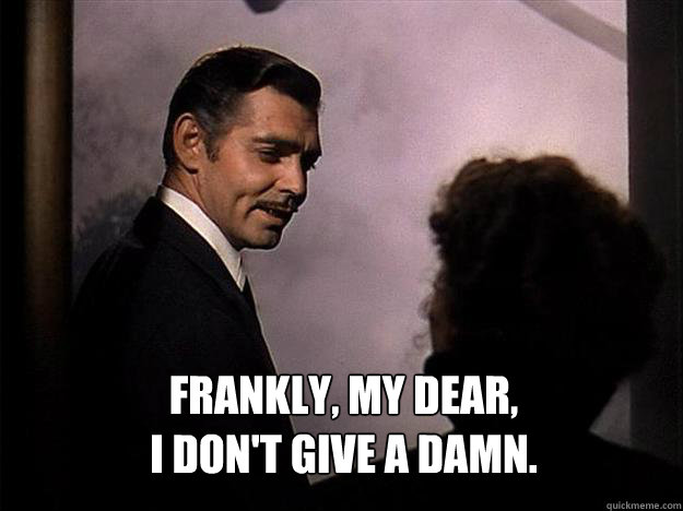 frankly, my dear, i don't give a damn.