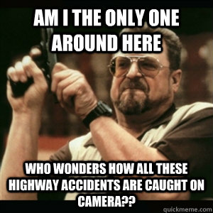 Am i the only one around here who wonders how all these highway accidents are caught on camera?? - Am i the only one around here who wonders how all these highway accidents are caught on camera??  Am I The Only One Round Here