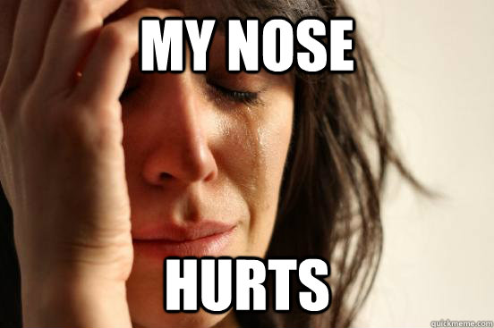 My Nose Hurts First World Problems Quickmeme