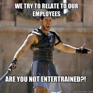 we try to relate to our employees Are you not entertrained?! - we try to relate to our employees Are you not entertrained?!  Are you not entertained