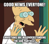 GOOD NEWS EVERYONE! Christians are misunderstanding the God particle! - GOOD NEWS EVERYONE! Christians are misunderstanding the God particle!  Scumbag Professor Farnsworth
