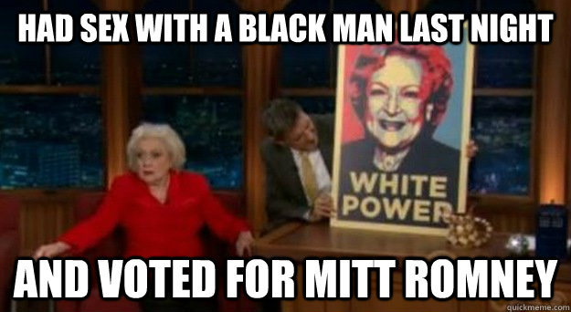 had sex with a black man last night and voted for Mitt Romney - had sex with a black man last night and voted for Mitt Romney  Betty White Problems