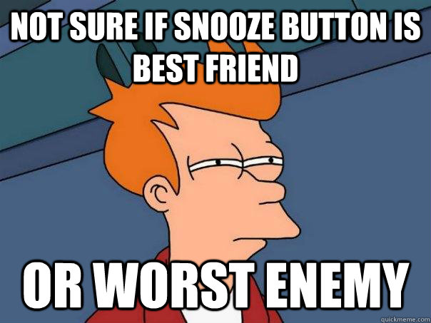 Not sure if snooze button is best friend Or worst enemy - Not sure if snooze button is best friend Or worst enemy  Futurama Fry