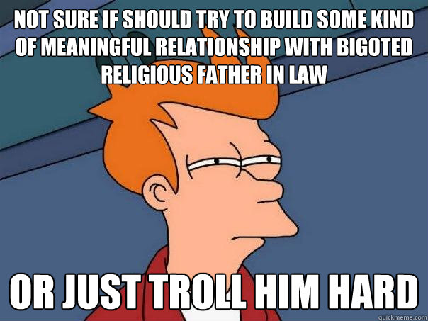 not sure if should try to build some kind of meaningful relationship with bigoted religious father in law or just troll him hard - not sure if should try to build some kind of meaningful relationship with bigoted religious father in law or just troll him hard  Futurama Fry