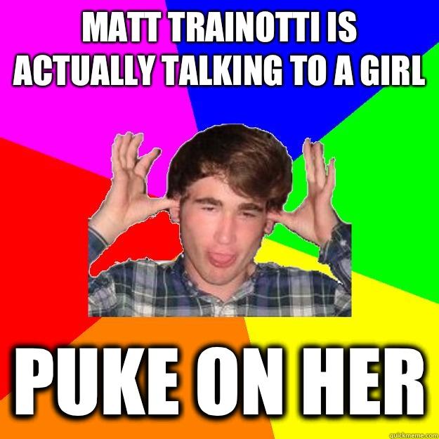 Matt Trainotti is actually talking to a girl puke on her  Drunken Jimmy