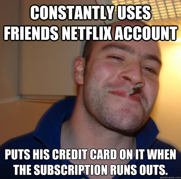Constantly uses friends Netflix account Puts his credit card on it when the subscription runs outs. - Constantly uses friends Netflix account Puts his credit card on it when the subscription runs outs.  Misc