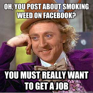 Oh, you post about smoking weed on facebook?  You must really want to get a job - Oh, you post about smoking weed on facebook?  You must really want to get a job  Condescending Wonka