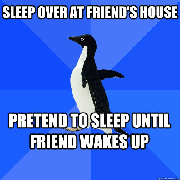 Sleep over at friend's house Pretend to sleep until friend wakes up   - Sleep over at friend's house Pretend to sleep until friend wakes up    Socially Awkward Penguin