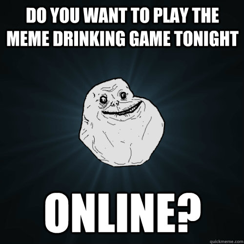 Do you want to play the meme drinking game tonight Online? - Do you want to play the meme drinking game tonight Online?  Forever Alone