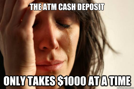 The atm cash deposit only takes $1000 at a time - The atm cash deposit only takes $1000 at a time  First World Problems