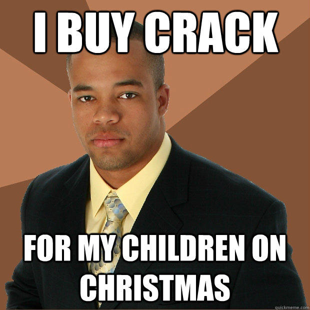 i buy crack for my children on christmas - i buy crack for my children on christmas  Successful Black Man