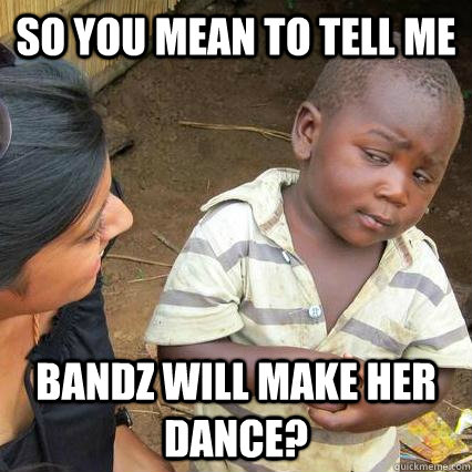 So you mean to tell me Bandz will make her dance?
