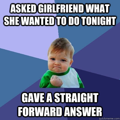 Asked girlfriend what she wanted to do tonight gave a straight forward answer - Asked girlfriend what she wanted to do tonight gave a straight forward answer  Success Kid