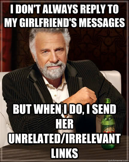 I don't always reply to my girlfriend's messages But when I do, I send her unrelated/irrelevant links - I don't always reply to my girlfriend's messages But when I do, I send her unrelated/irrelevant links  The Most Interesting Man In The World