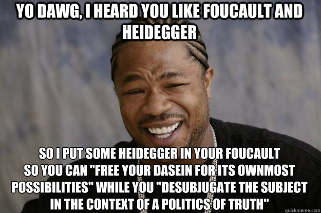 Yo dawg, I heard you like foucault and heidegger so i put some heidegger in your foucault  so you can