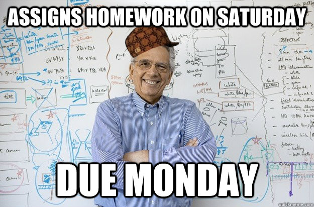 assigns homework on saturday due monday - assigns homework on saturday due monday  Scumbag Engineering Professor