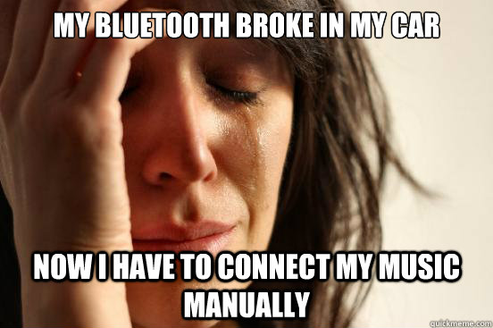 My bluetooth broke in my car now I have to connect my music manually - My bluetooth broke in my car now I have to connect my music manually  First World Problems