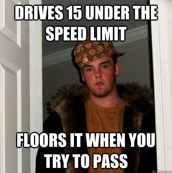 Drives 15 under the speed limit Floors it when you try to pass - Drives 15 under the speed limit Floors it when you try to pass  Scumbag Steve