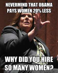 Nevermind that Obama pays women 20% less Why did you hire so many women?
