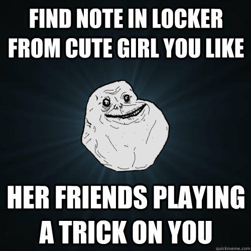 Find note in locker from cute girl you like Her friends playing a trick on you - Find note in locker from cute girl you like Her friends playing a trick on you  Forever Alone