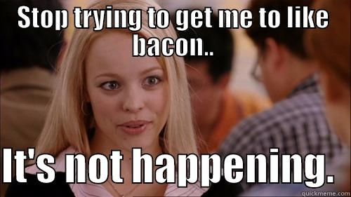 STOP TRYING TO GET ME TO LIKE BACON..  IT'S NOT HAPPENING.  regina george