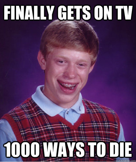 Finally gets on tv 1000 ways to die - Finally gets on tv 1000 ways to die  Bad Luck Brian