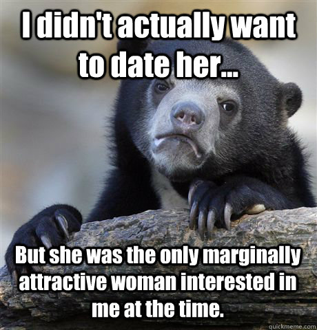 I didn't actually want to date her... But she was the only marginally attractive woman interested in me at the time. - I didn't actually want to date her... But she was the only marginally attractive woman interested in me at the time.  Confession Bear