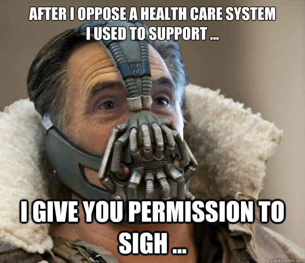 After I oppose a health care system  I used to support ...  I give you permission to sigh ...