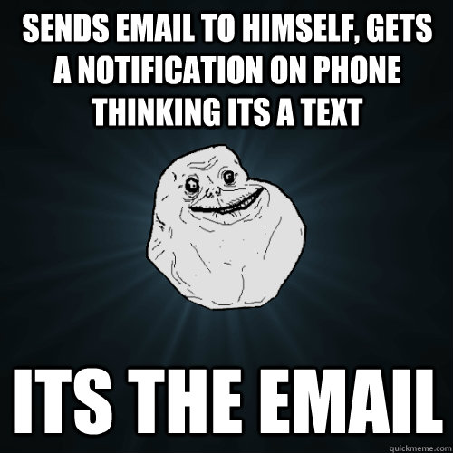 Sends email to himself, gets a notification on phone thinking its a text Its the email - Sends email to himself, gets a notification on phone thinking its a text Its the email  Forever Alone