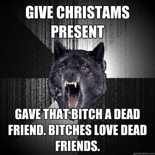 Give christams present Gave that bitch a dead friend. Bitches love dead friends. - Give christams present Gave that bitch a dead friend. Bitches love dead friends.  Insanity Wolf