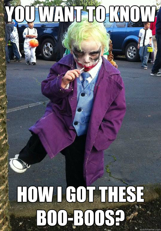 You want to know How I got these boo-boos?  Joker kid