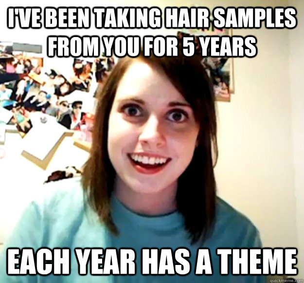 I've been taking hair samples from you for 5 years each year has a theme - I've been taking hair samples from you for 5 years each year has a theme  Overly Attached Girlfriend