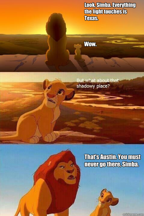 Look, Simba. Everything  the light touches is  Texas. Wow. That's Austin. You must never go there, Simba.  - Look, Simba. Everything  the light touches is  Texas. Wow. That's Austin. You must never go there, Simba.   Lion King Shadowy Place