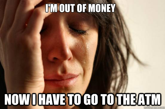 I'm out of money Now I have to go to the ATM - I'm out of money Now I have to go to the ATM  First World Problems