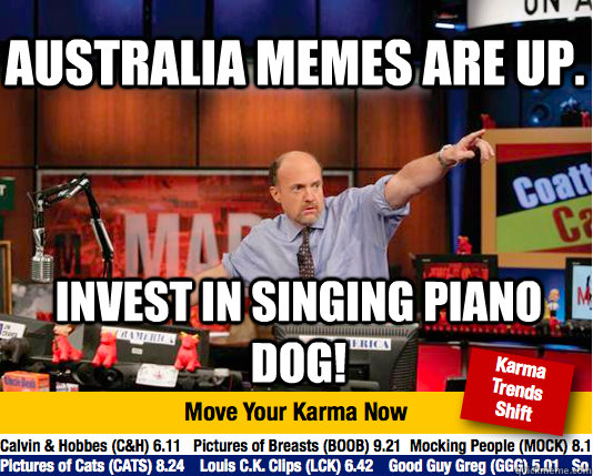 Australia memes are up. Invest in singing piano dog!  Mad Karma with Jim Cramer