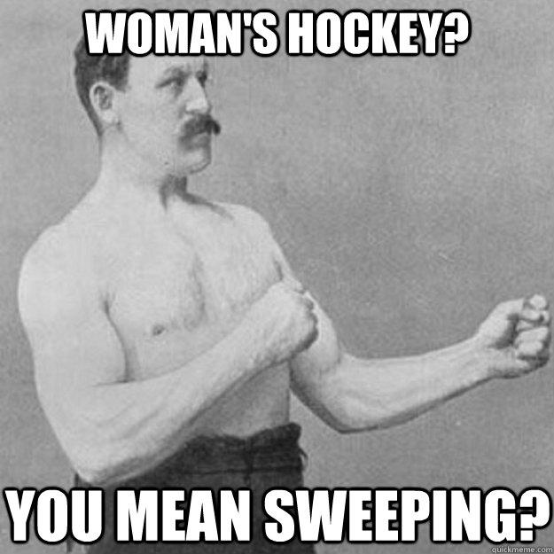 woman's hockey? you mean sweeping? - woman's hockey? you mean sweeping?  overly manly man