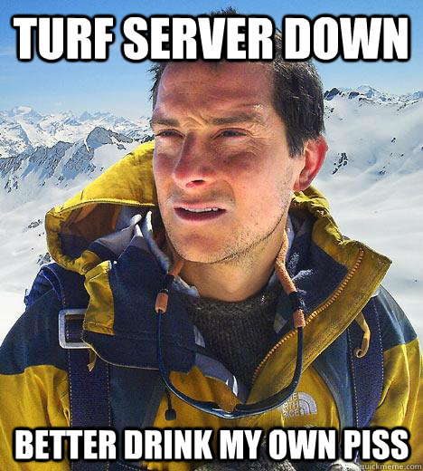 turf server down better drink my own piss - turf server down better drink my own piss  Bear Grylls
