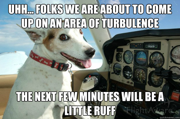 uhh... Folks we are about to come up on an area of turbulence  The next few minutes will be a little ruff